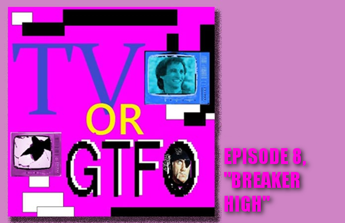 tv-or-gtfo-ep-8-breaker-high