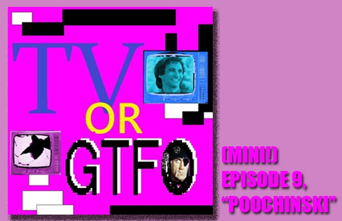 tv-or-gtfo-mini-ep-9-poochinski-header-graphic