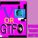 "Podcast: TV or GTFO Episode 10, ""Family Matters"""